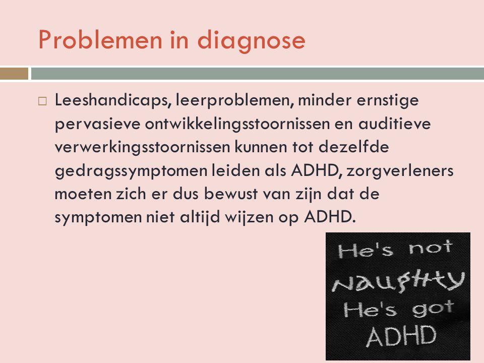 Problemen in diagnose  Leeshandicaps, leerproblemen, minder ernstige pervasieve ontwikkelingsstoornissen en auditieve verwerkingsstoornissen kunnen tot dezelfde gedragssymptomen leiden als ADHD, zorgverleners moeten zich er dus bewust van zijn dat de symptomen niet altijd wijzen op ADHD.