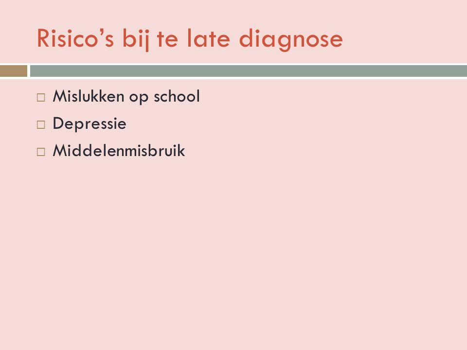 Risico's bij te late diagnose  Mislukken op school  Depressie  Middelenmisbruik