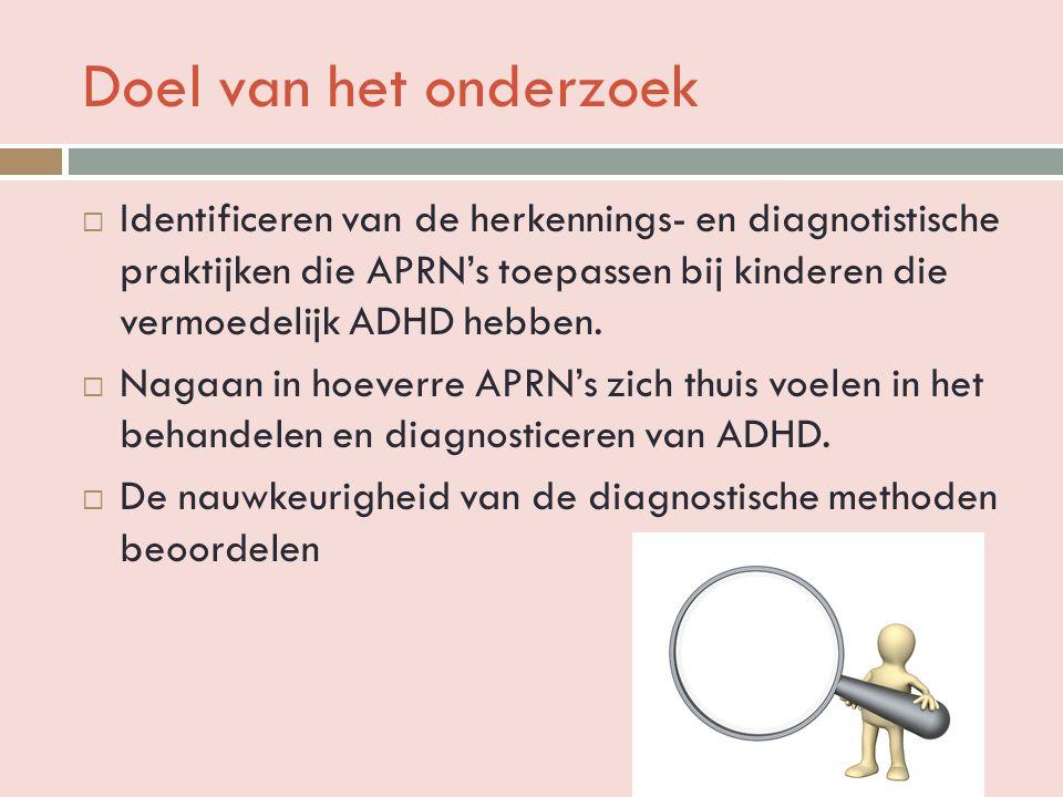 Doel van het onderzoek  Identificeren van de herkennings- en diagnotistische praktijken die APRN's toepassen bij kinderen die vermoedelijk ADHD hebben.