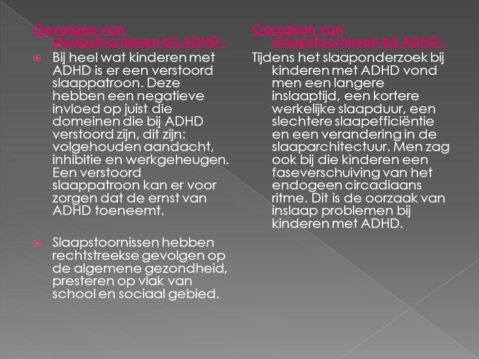 Gevolgen van slaapstoornissen bij ADHD :  Bij heel wat kinderen met ADHD is er een verstoord slaappatroon. Deze hebben een negatieve invloed op juist