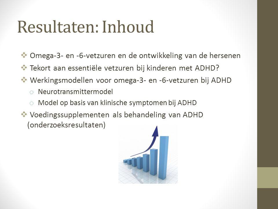 Resultaten: Inhoud  Omega-3- en -6-vetzuren en de ontwikkeling van de hersenen  Tekort aan essentiële vetzuren bij kinderen met ADHD?  Werkingsmode