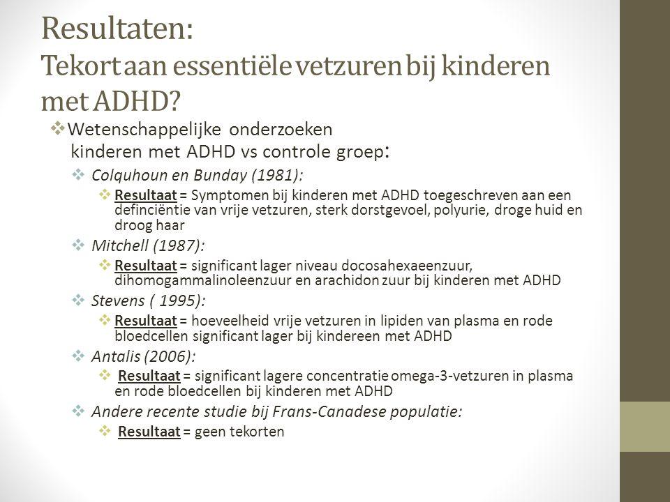 Resultaten: Tekort aan essentiële vetzuren bij kinderen met ADHD?  Wetenschappelijke onderzoeken kinderen met ADHD vs controle groep :  Colquhoun en