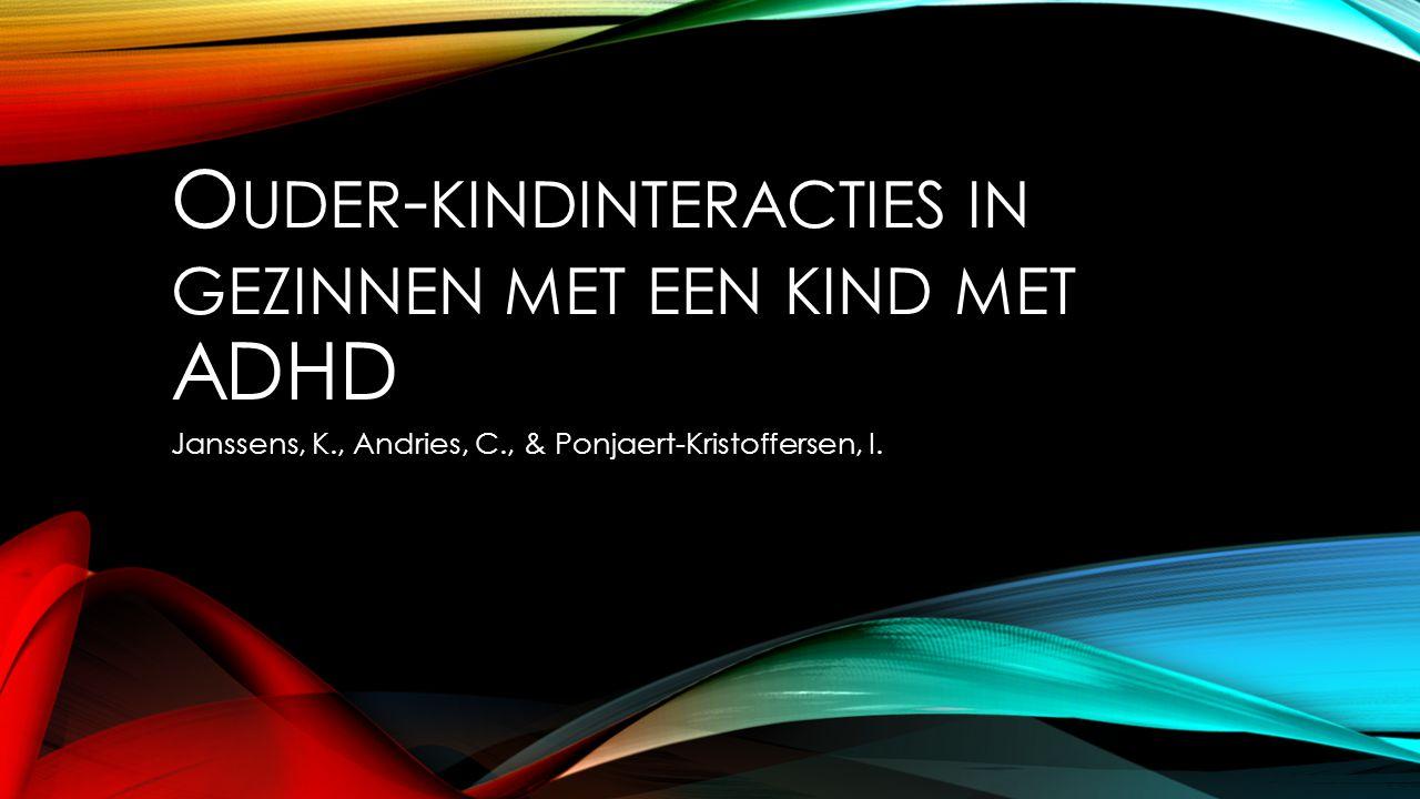 O UDER - KINDINTERACTIES IN GEZINNEN MET EEN KIND MET ADHD Janssens, K., Andries, C., & Ponjaert-Kristoffersen, I.