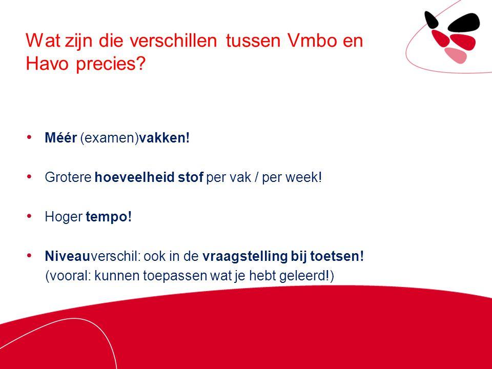 Wat zijn die verschillen tussen Vmbo en Havo precies? Méér (examen)vakken! Grotere hoeveelheid stof per vak / per week! Hoger tempo! Niveauverschil: o