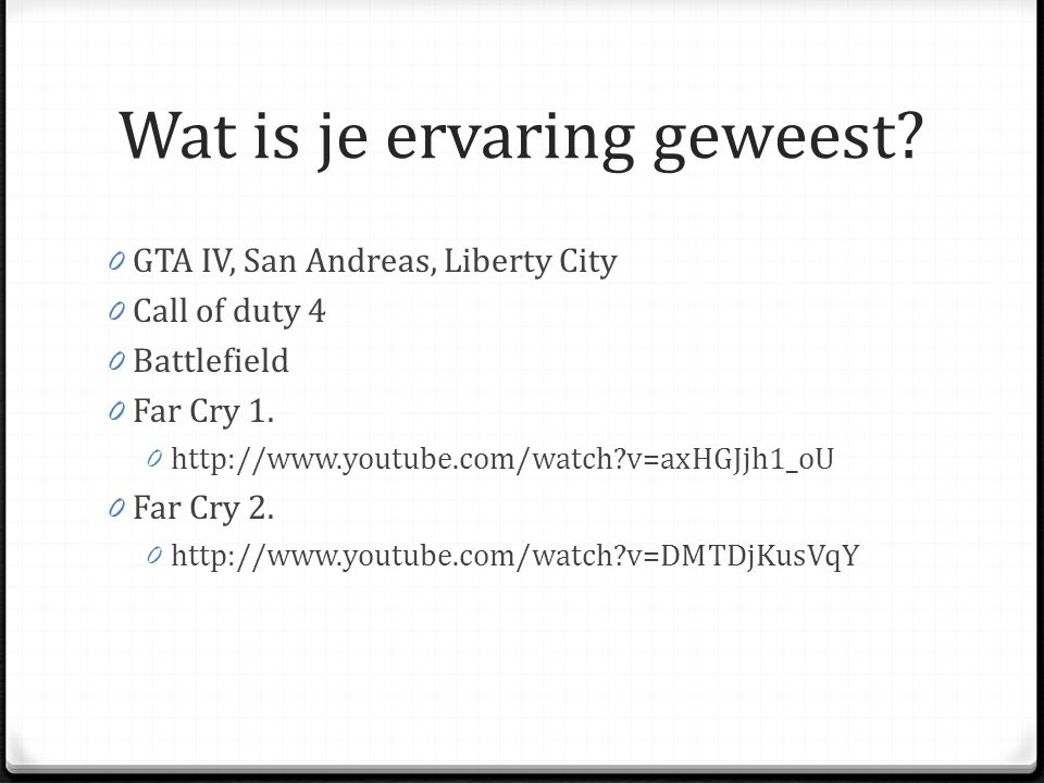 Wat is je ervaring geweest? 0 GTA IV, San Andreas, Liberty City 0 Call of duty 4 0 Battlefield 0 Far Cry 1. 0 http://www.youtube.com/watch?v=axHGJjh1_