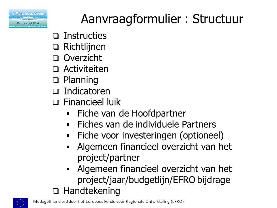 Aanvraagformulier : Structuur Medegefinancierd door het Europees Fonds voor Regionale Ontwikkeling (EFRO)  Instructies  Richtlijnen  Overzicht  Activiteiten  Planning  Indicatoren  Financieel luik  Fiche van de Hoofdpartner  Fiches van de individuele Partners  Fiche voor investeringen (optioneel)  Algemeen financieel overzicht van het project/partner  Algemeen financieel overzicht van het project/jaar/budgetlijn/EFRO bijdrage  Handtekening