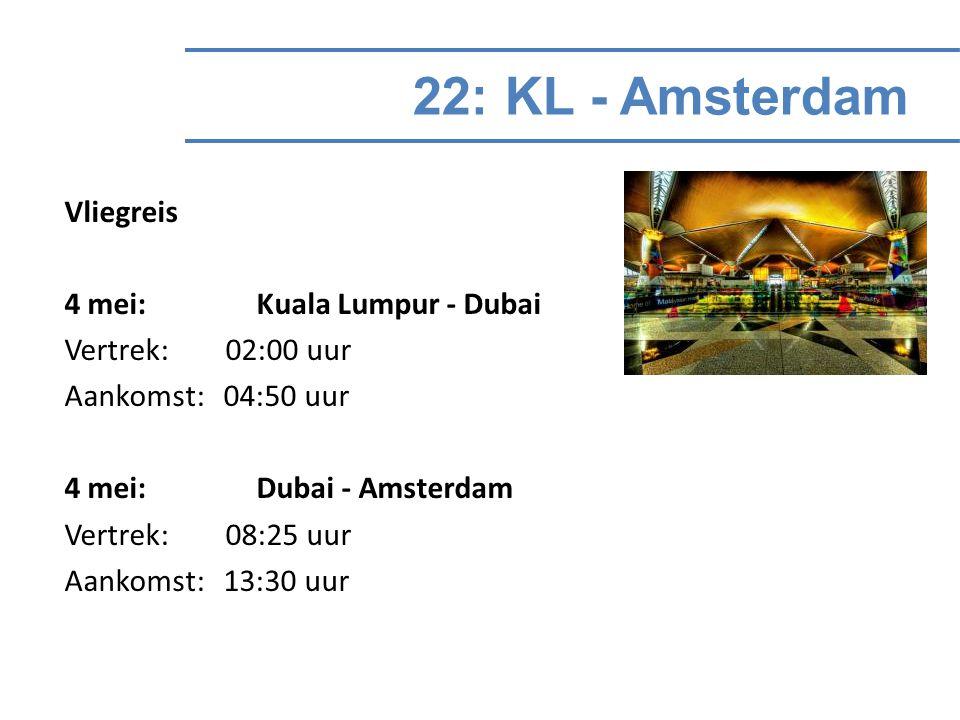 22: KL - Amsterdam Vliegreis 4 mei: Kuala Lumpur - Dubai Vertrek: 02:00 uur Aankomst: 04:50 uur 4 mei: Dubai - Amsterdam Vertrek: 08:25 uur Aankomst: 13:30 uur