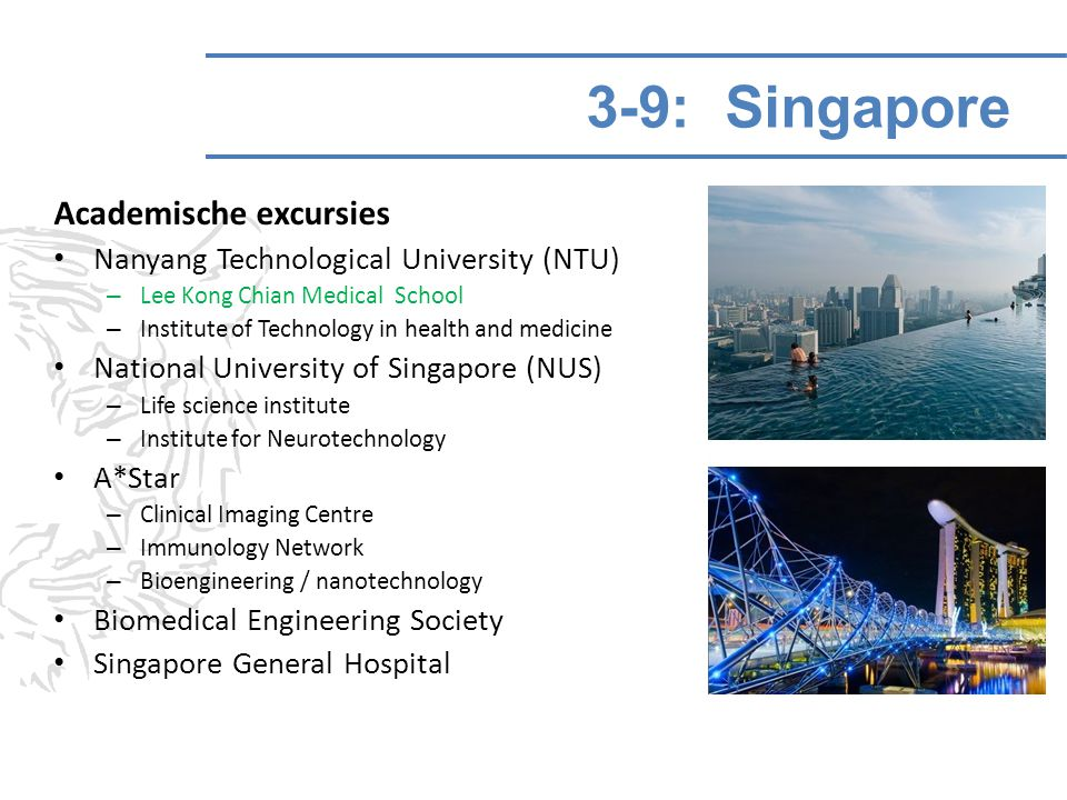 3-9: Singapore Academische excursies Nanyang Technological University (NTU) – Lee Kong Chian Medical School – Institute of Technology in health and medicine National University of Singapore (NUS) – Life science institute – Institute for Neurotechnology A*Star – Clinical Imaging Centre – Immunology Network – Bioengineering / nanotechnology Biomedical Engineering Society Singapore General Hospital