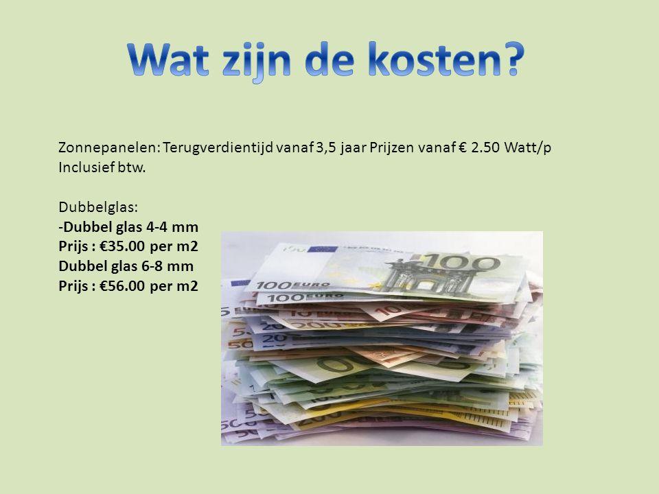 Zonnepanelen: Terugverdientijd vanaf 3,5 jaar Prijzen vanaf € 2.50 Watt/p Inclusief btw. Dubbelglas: -Dubbel glas 4-4 mm Prijs : €35.00 per m2 Dubbel