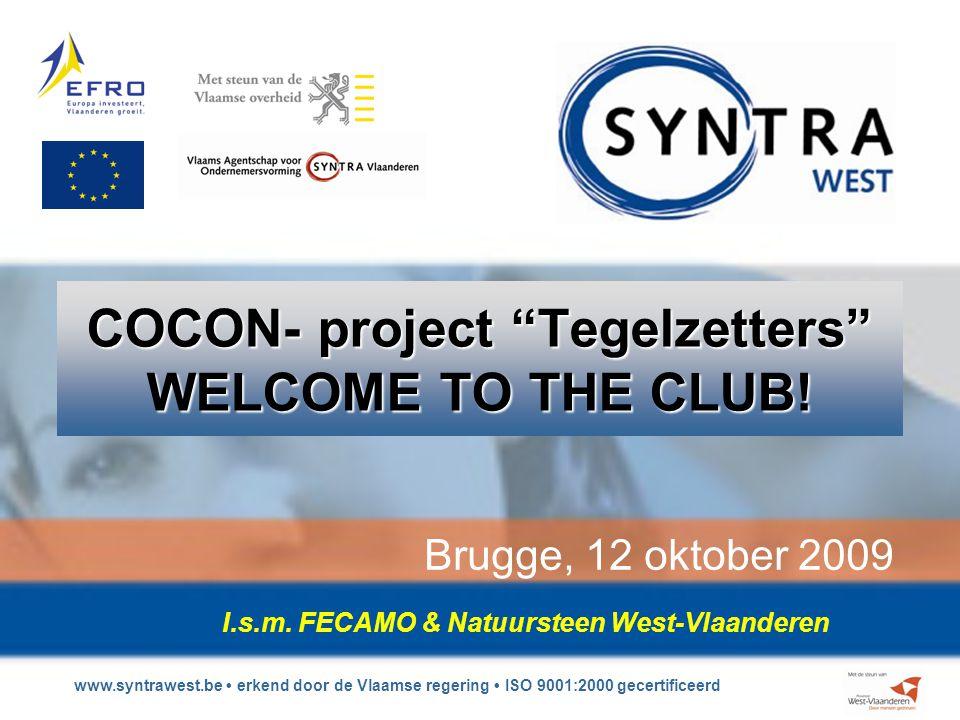 www.syntrawest.be erkend door de Vlaamse regering ISO 9001:2000 gecertificeerd COCON- project Tegelzetters WELCOME TO THE CLUB.