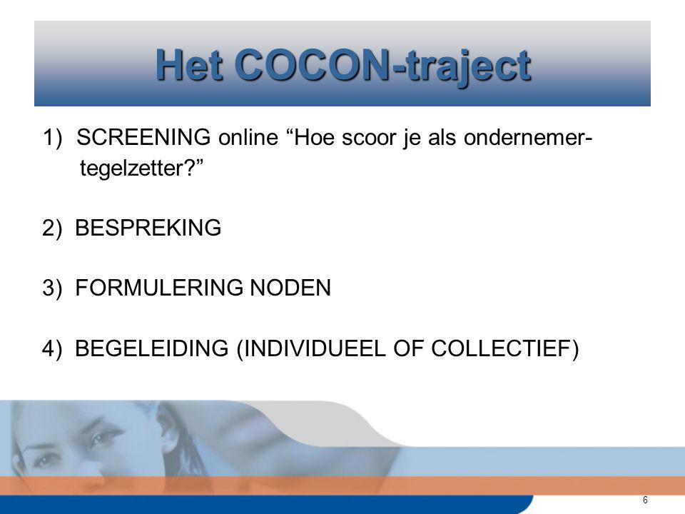 6 Het COCON-traject 1)SCREENING online Hoe scoor je als ondernemer- tegelzetter? 2) BESPREKING 3) FORMULERING NODEN 4) BEGELEIDING (INDIVIDUEEL OF COLLECTIEF)
