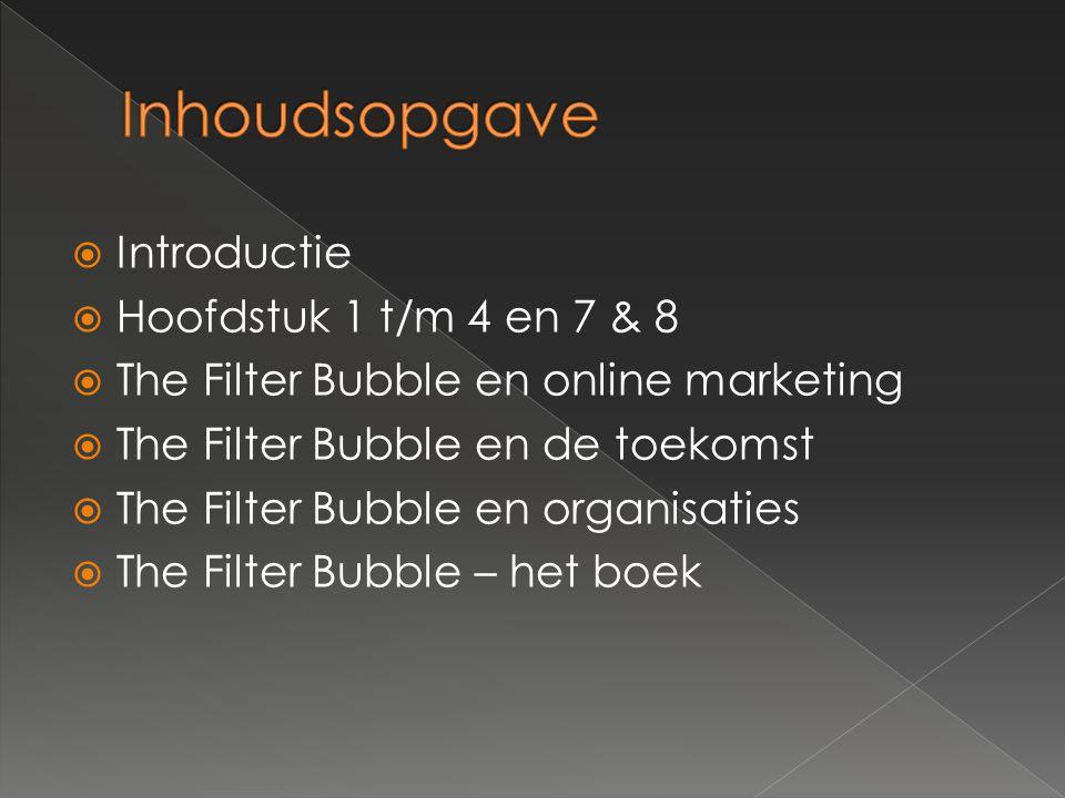  Introductie  Hoofdstuk 1 t/m 4 en 7 & 8  The Filter Bubble en online marketing  The Filter Bubble en de toekomst  The Filter Bubble en organisaties  The Filter Bubble – het boek