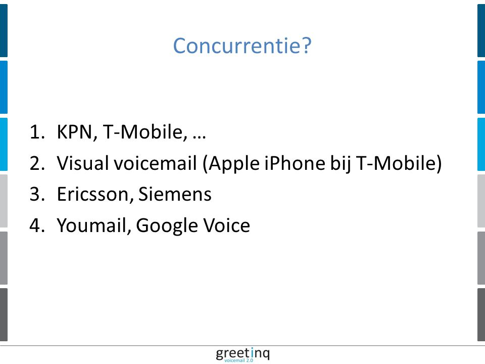 | 12 Concurrentie? 1.KPN, T-Mobile, … 2.Visual voicemail (Apple iPhone bij T-Mobile) 3.Ericsson, Siemens 4.Youmail, Google Voice
