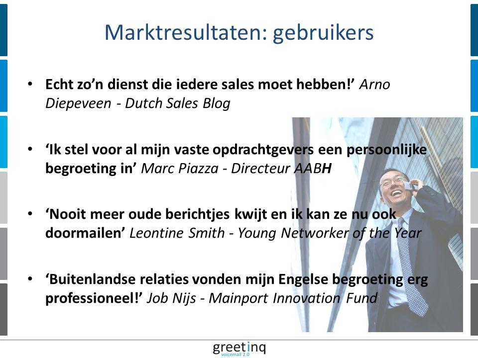 | 12 Echt zo'n dienst die iedere sales moet hebben!' Arno Diepeveen - Dutch Sales Blog 'Ik stel voor al mijn vaste opdrachtgevers een persoonlijke begroeting in' Marc Piazza - Directeur AABH 'Nooit meer oude berichtjes kwijt en ik kan ze nu ook doormailen' Leontine Smith - Young Networker of the Year 'Buitenlandse relaties vonden mijn Engelse begroeting erg professioneel!' Job Nijs - Mainport Innovation Fund Marktresultaten: gebruikers