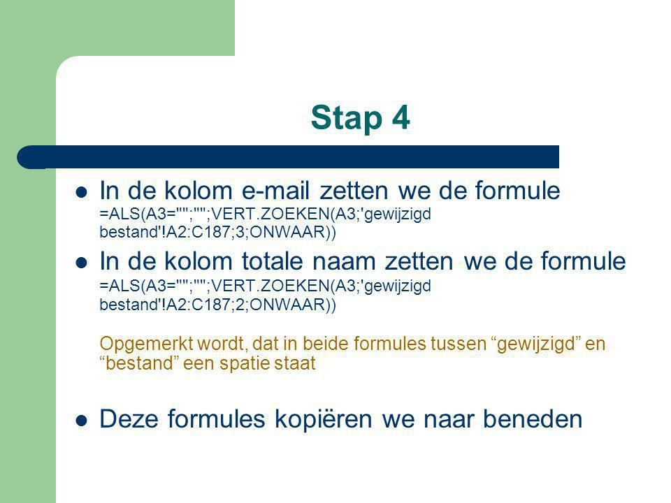 Stap 4 In de kolom e-mail zetten we de formule =ALS(A3= ; ;VERT.ZOEKEN(A3; gewijzigd bestand !A2:C187;3;ONWAAR)) In de kolom totale naam zetten we de formule =ALS(A3= ; ;VERT.ZOEKEN(A3; gewijzigd bestand !A2:C187;2;ONWAAR)) Opgemerkt wordt, dat in beide formules tussen gewijzigd en bestand een spatie staat Deze formules kopiëren we naar beneden