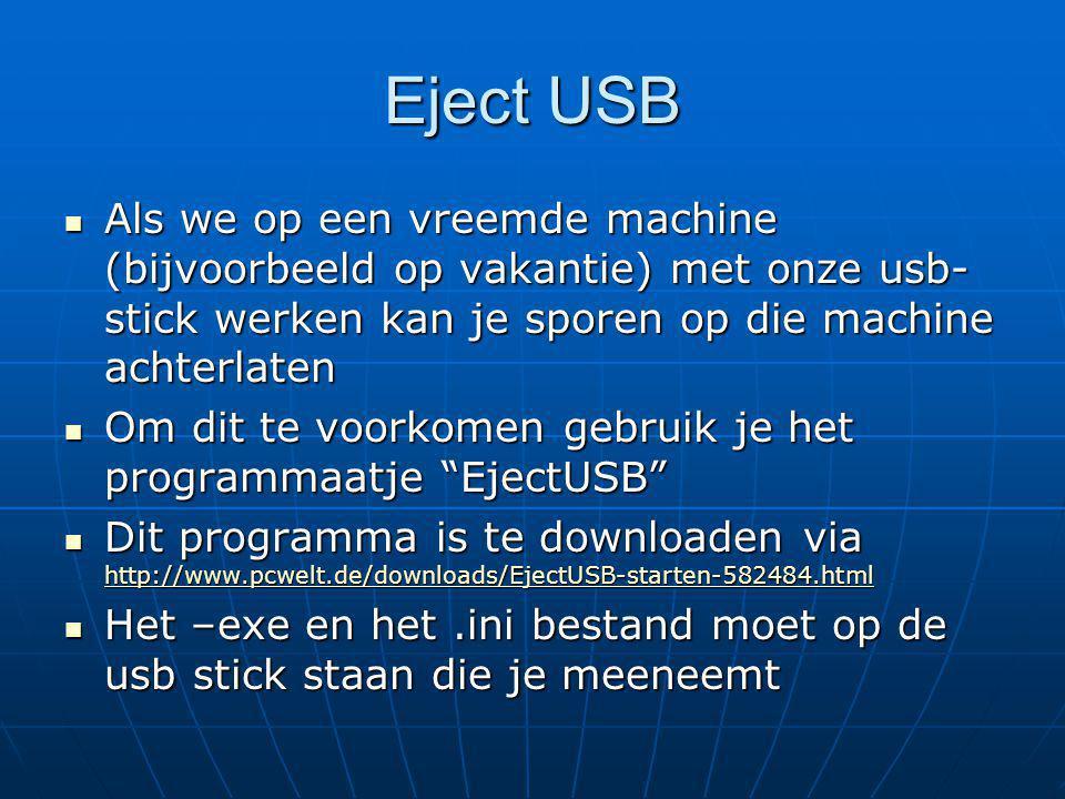 Eject USB Als we op een vreemde machine (bijvoorbeeld op vakantie) met onze usb- stick werken kan je sporen op die machine achterlaten Als we op een vreemde machine (bijvoorbeeld op vakantie) met onze usb- stick werken kan je sporen op die machine achterlaten Om dit te voorkomen gebruik je het programmaatje EjectUSB Om dit te voorkomen gebruik je het programmaatje EjectUSB Dit programma is te downloaden via http://www.pcwelt.de/downloads/EjectUSB-starten-582484.html Dit programma is te downloaden via http://www.pcwelt.de/downloads/EjectUSB-starten-582484.html http://www.pcwelt.de/downloads/EjectUSB-starten-582484.html Het –exe en het.ini bestand moet op de usb stick staan die je meeneemt Het –exe en het.ini bestand moet op de usb stick staan die je meeneemt