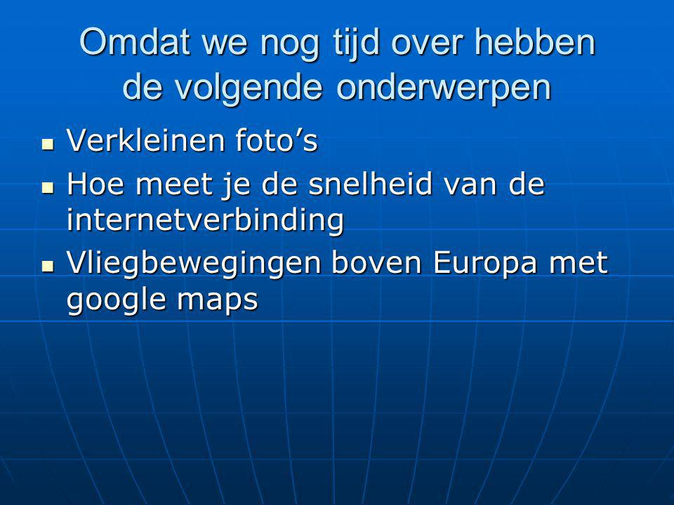 Omdat we nog tijd over hebben de volgende onderwerpen Verkleinen foto's Verkleinen foto's Hoe meet je de snelheid van de internetverbinding Hoe meet je de snelheid van de internetverbinding Vliegbewegingen boven Europa met google maps Vliegbewegingen boven Europa met google maps