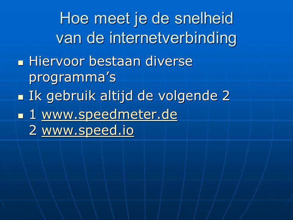 Hoe meet je de snelheid van de internetverbinding Hiervoor bestaan diverse programma's Hiervoor bestaan diverse programma's Ik gebruik altijd de volgende 2 Ik gebruik altijd de volgende 2 1 www.speedmeter.de 2 www.speed.io 1 www.speedmeter.de 2 www.speed.iowww.speedmeter.dewww.speed.iowww.speedmeter.dewww.speed.io