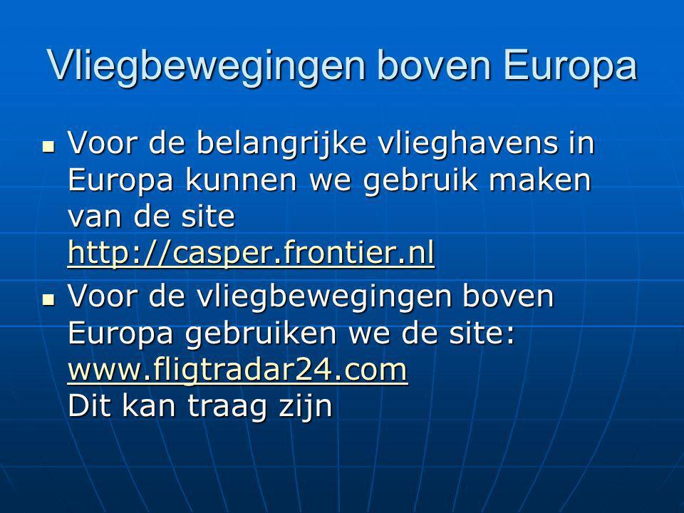 Vliegbewegingen boven Europa Voor de belangrijke vlieghavens in Europa kunnen we gebruik maken van de site http://casper.frontier.nl Voor de belangrijke vlieghavens in Europa kunnen we gebruik maken van de site http://casper.frontier.nl http://casper.frontier.nl Voor de vliegbewegingen boven Europa gebruiken we de site: www.fligtradar24.com Dit kan traag zijn Voor de vliegbewegingen boven Europa gebruiken we de site: www.fligtradar24.com Dit kan traag zijn www.fligtradar24.com