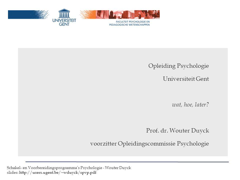 Schakel- en Voorbereidingsprogramma's Psychologie - Wouter Duyck slides: http://users.ugent.be/~wduyck/spvp.pdf Opleiding Psychologie Universiteit Gent wat, hoe, later.