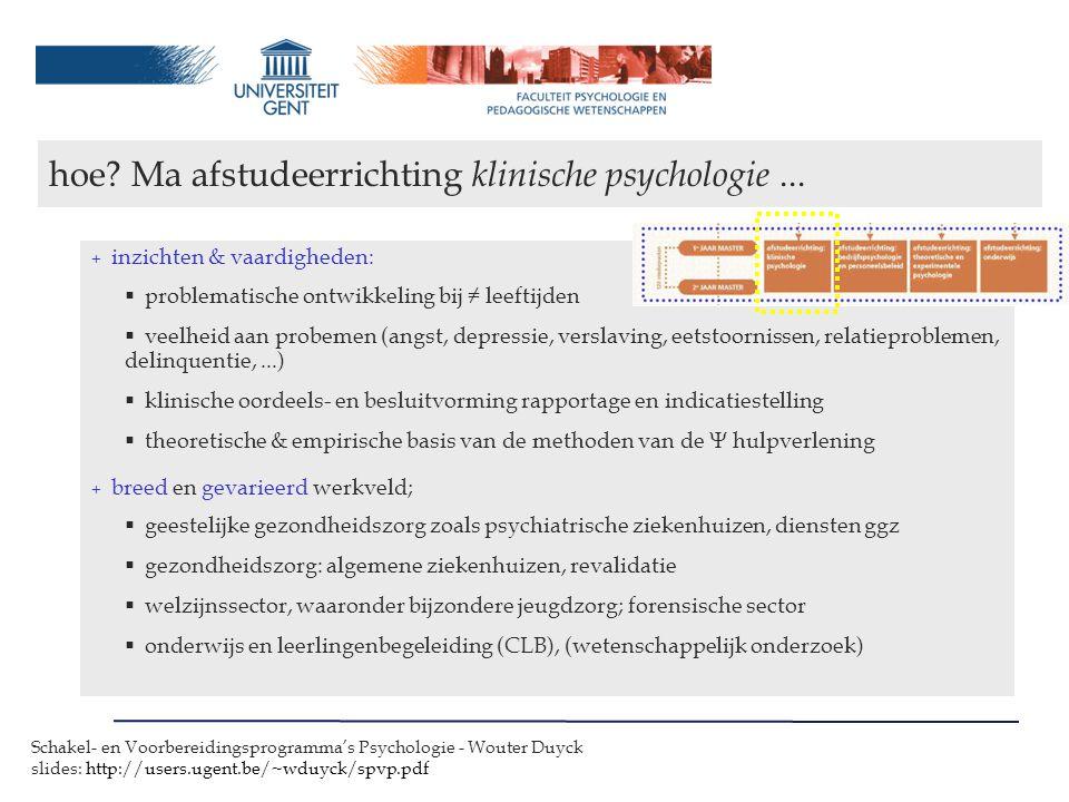 Schakel- en Voorbereidingsprogramma's Psychologie - Wouter Duyck slides: http://users.ugent.be/~wduyck/spvp.pdf + inzichten & vaardigheden:  problematische ontwikkeling bij ≠ leeftijden  veelheid aan probemen (angst, depressie, verslaving, eetstoornissen, relatieproblemen, delinquentie,...)  klinische oordeels- en besluitvorming rapportage en indicatiestelling  theoretische & empirische basis van de methoden van de  hulpverlening + breed en gevarieerd werkveld;  geestelijke gezondheidszorg zoals psychiatrische ziekenhuizen, diensten ggz  gezondheidszorg: algemene ziekenhuizen, revalidatie  welzijnssector, waaronder bijzondere jeugdzorg; forensische sector  onderwijs en leerlingenbegeleiding (CLB), (wetenschappelijk onderzoek) hoe.