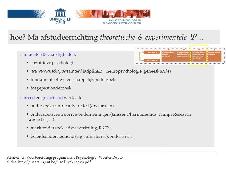 Schakel- en Voorbereidingsprogramma's Psychologie - Wouter Duyck slides: http://users.ugent.be/~wduyck/spvp.pdf + inzichten & vaardigheden:  cognitieve psychologie  neurowetenschappen (interdisciplinair ~ neuropsychologie, geneeskunde)  fundamenteel-wetenschappelijk onderzoek  toegepast onderzoek + breed en gevarieerd werkveld:  onderzoekscentra universiteit (doctoraten)  onderzoekscentra privé-ondernemingen (Janssen Pharmaceutica, Philips Research Laboraties,...)  marktonderzoek, adviesverlening, R&D...