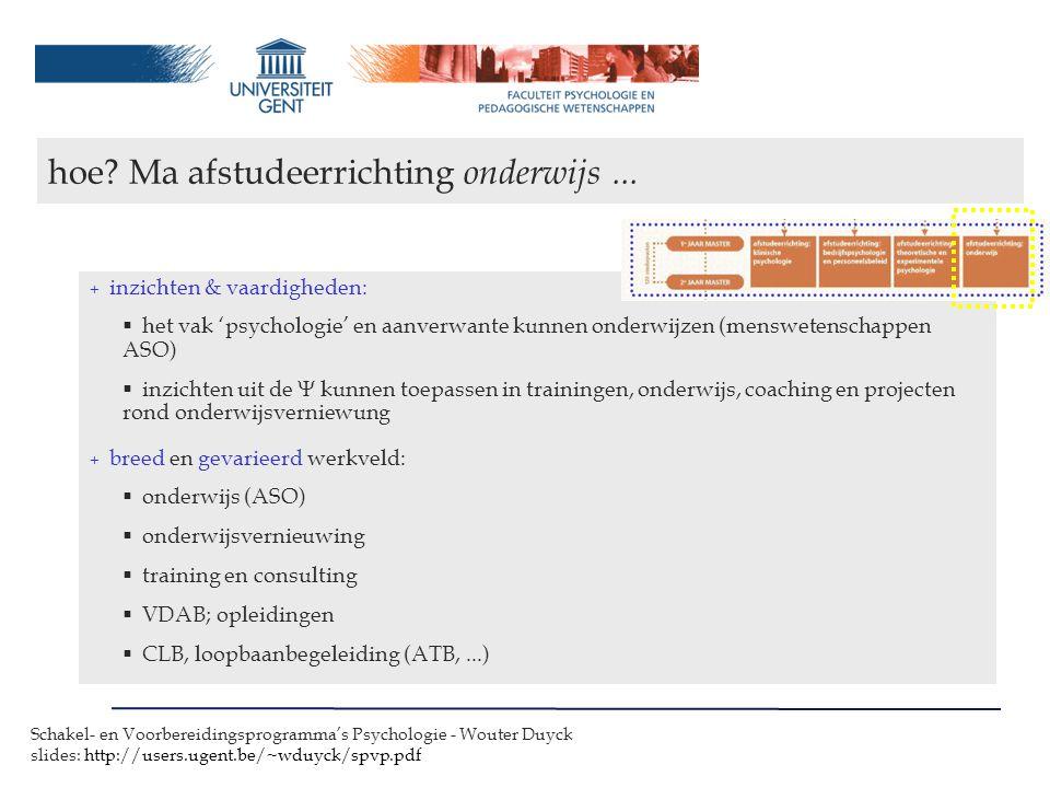 Schakel- en Voorbereidingsprogramma's Psychologie - Wouter Duyck slides: http://users.ugent.be/~wduyck/spvp.pdf + inzichten & vaardigheden:  het vak 'psychologie' en aanverwante kunnen onderwijzen (menswetenschappen ASO)  inzichten uit de  kunnen toepassen in trainingen, onderwijs, coaching en projecten rond onderwijsverniewung + breed en gevarieerd werkveld:  onderwijs (ASO)  onderwijsvernieuwing  training en consulting  VDAB; opleidingen  CLB, loopbaanbegeleiding (ATB,...) hoe.