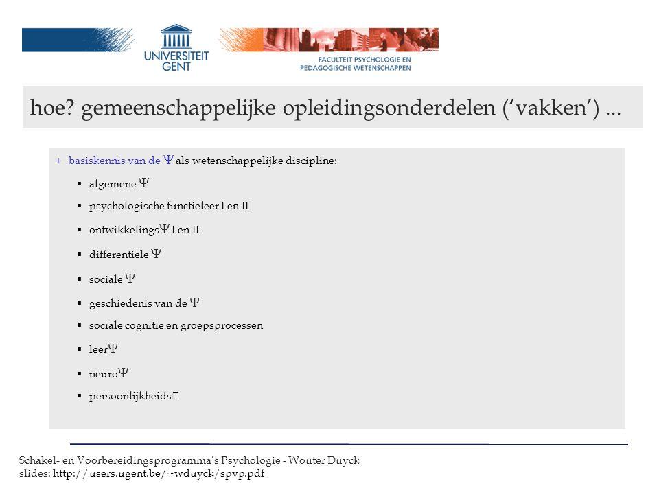 Schakel- en Voorbereidingsprogramma's Psychologie - Wouter Duyck slides: http://users.ugent.be/~wduyck/spvp.pdf + methoden en technieken ~  als wetenschap  methodologie  statistiek I en II  onderzoeksmethoden (in de  )  psychodiagnostiek I en II  klinische psychodiagnostiek  psychometrie + verbreding ~  vanuit een interdisciplinaire benadering  sociologie  filosofie,logica & wetenschapsfilosofie, wetgeving & ethiek m.b.t.