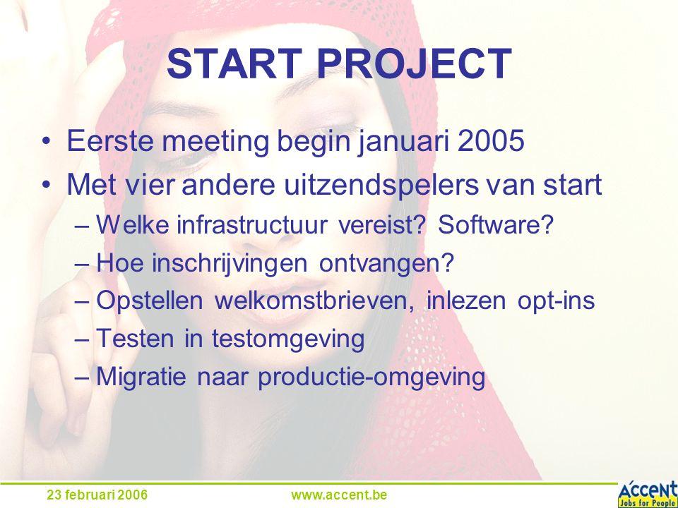23 februari 2006www.accent.be START PROJECT Eerste meeting begin januari 2005 Met vier andere uitzendspelers van start –Welke infrastructuur vereist.