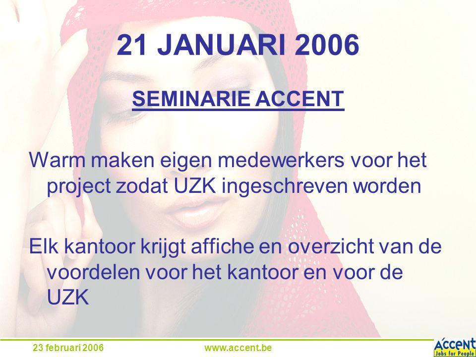 23 februari 2006www.accent.be 21 JANUARI 2006 SEMINARIE ACCENT Warm maken eigen medewerkers voor het project zodat UZK ingeschreven worden Elk kantoor krijgt affiche en overzicht van de voordelen voor het kantoor en voor de UZK