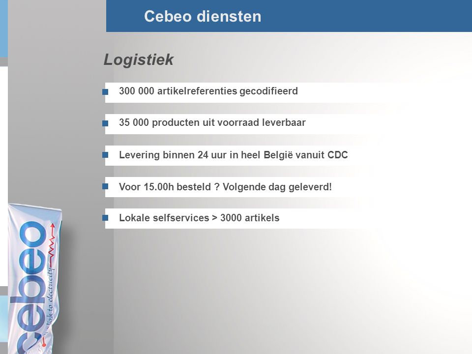 6/Total Cebeo diensten 35 000 producten uit voorraad leverbaar 300 000 artikelreferenties gecodifieerd Levering binnen 24 uur in heel België vanuit CD