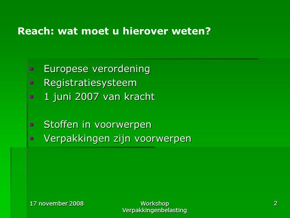 17 november 2008Workshop Verpakkingenbelasting 2 Reach: wat moet u hierover weten?  Europese verordening  Registratiesysteem  1 juni 2007 van krach