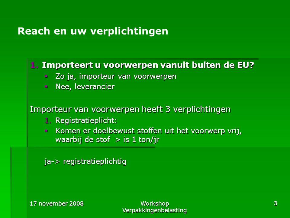 17 november 2008Workshop Verpakkingenbelasting 3 Reach en uw verplichtingen 1.Importeert u voorwerpen vanuit buiten de EU?  Zo ja, importeur van voor