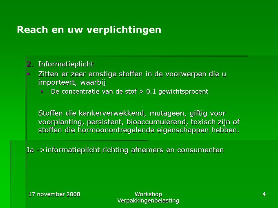 17 november 2008Workshop Verpakkingenbelasting 5 Reach en uw verplichtingen 3.Mededelingsplicht  Totale hoeveelheid zeer ernstige stoffen (0,1 gewichtsprocent) is > 1 ton per jaar.