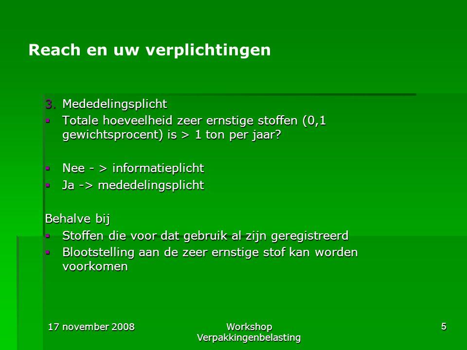 17 november 2008Workshop Verpakkingenbelasting 5 Reach en uw verplichtingen 3.Mededelingsplicht  Totale hoeveelheid zeer ernstige stoffen (0,1 gewich
