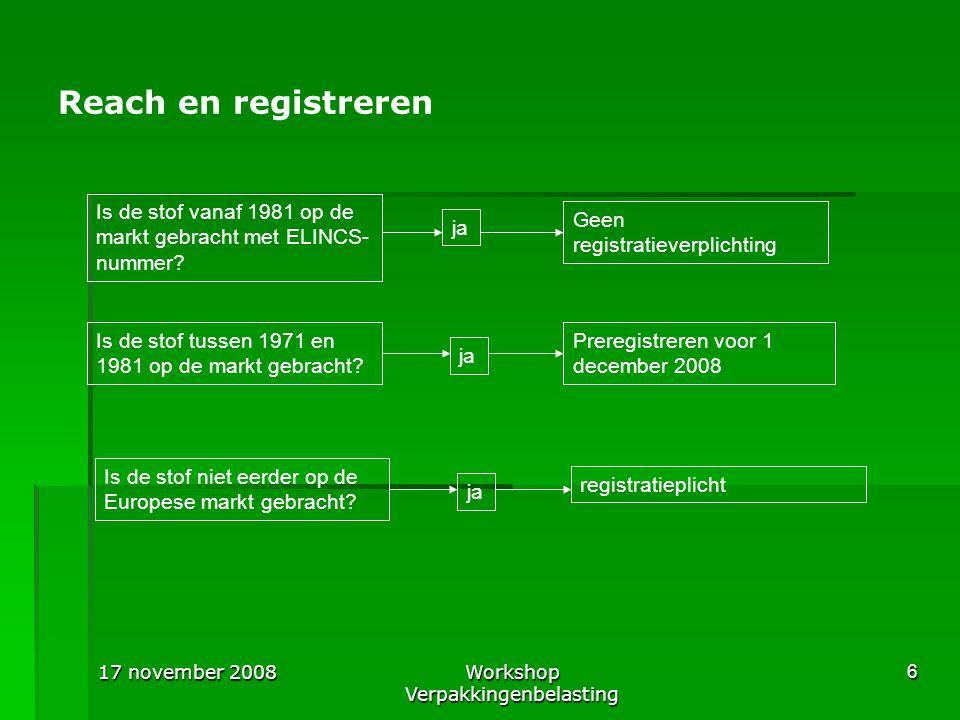 17 november 2008Workshop Verpakkingenbelasting 7 Reach en stoffen  Bij stoffen die geen integraal onderdeel maken van het voorwerp  U heeft dan te maken met de registratieverplichtingen van stoffen en preparaten  In het algemeen vanaf 1 ton per jaar registreren