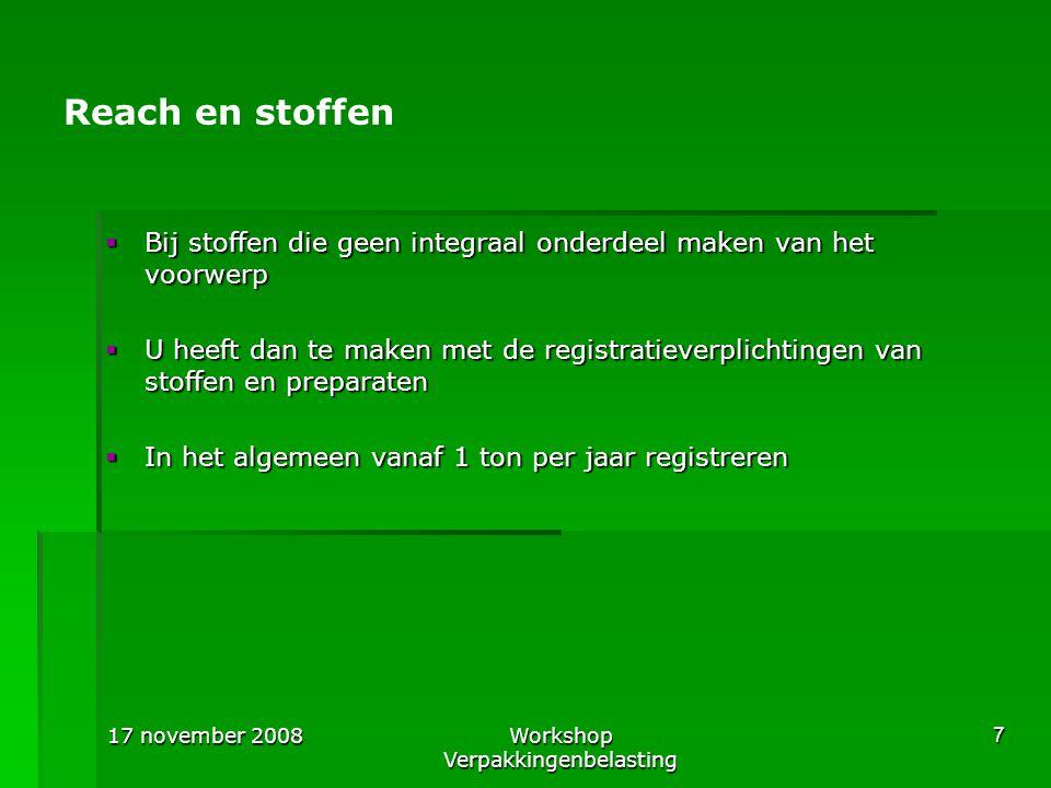 17 november 2008Workshop Verpakkingenbelasting 7 Reach en stoffen  Bij stoffen die geen integraal onderdeel maken van het voorwerp  U heeft dan te m