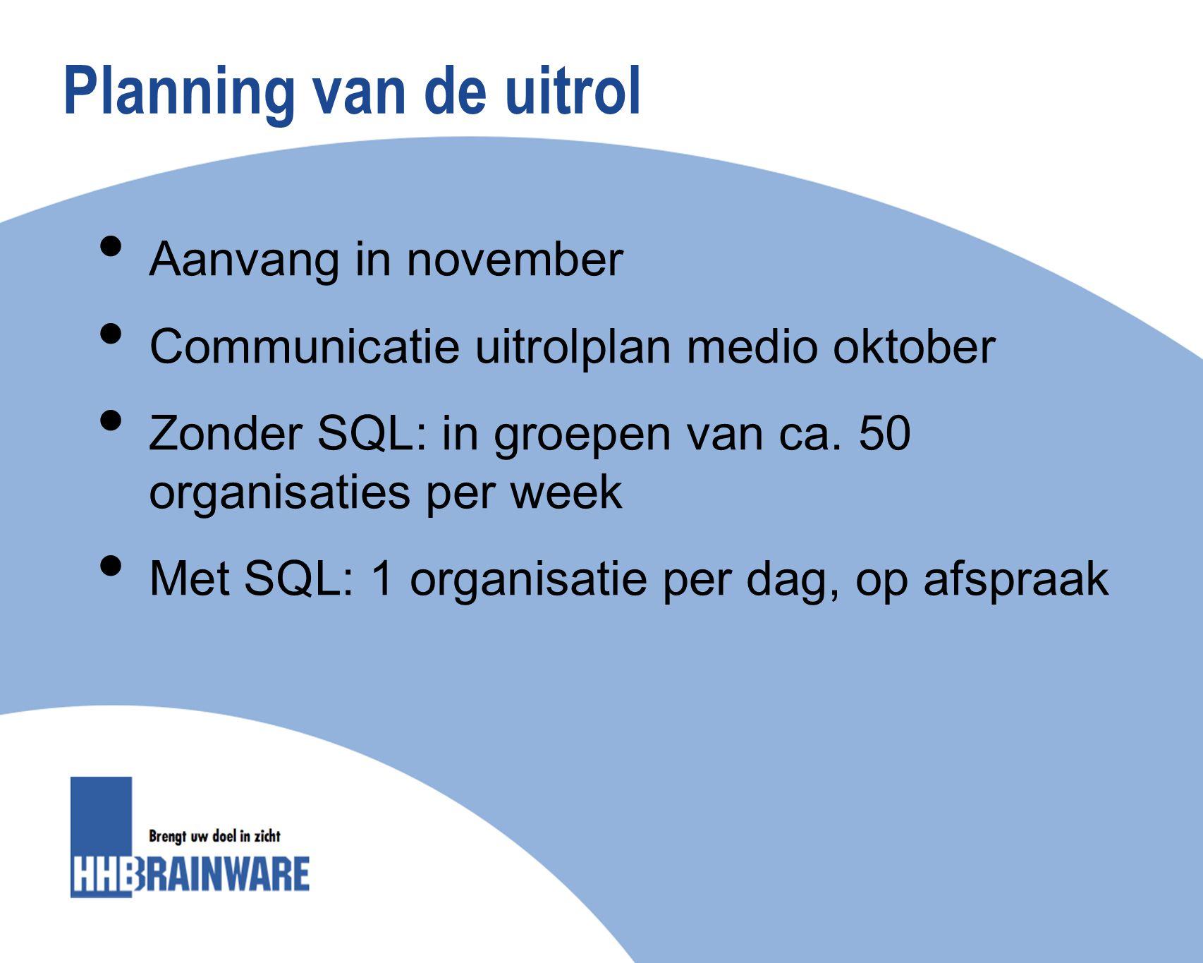 Planning van de uitrol Aanvang in november Communicatie uitrolplan medio oktober Zonder SQL: in groepen van ca. 50 organisaties per week Met SQL: 1 or