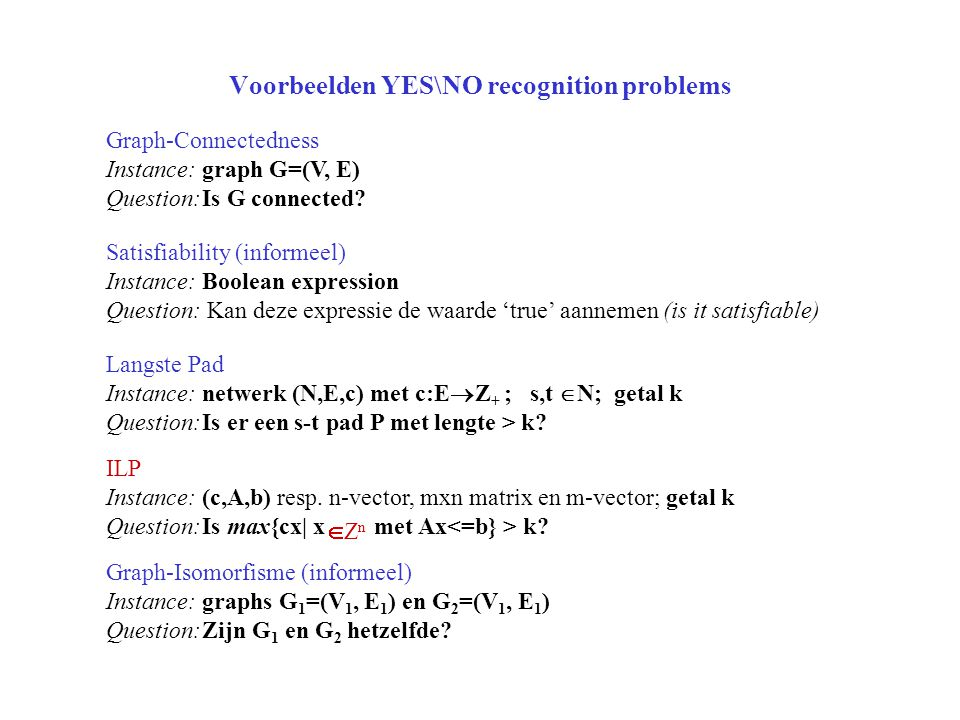 Voorbeelden YES\NO recognition problems Graph-Connectedness Instance: graph G=(V, E) Question:Is G connected? Satisfiability (informeel) Instance:Bool