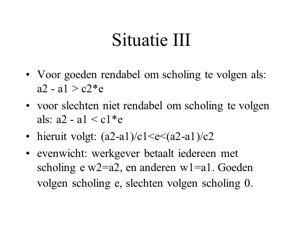 Situatie III Voor goeden rendabel om scholing te volgen als: a2 - a1 > c2*e voor slechten niet rendabel om scholing te volgen als: a2 - a1 < c1*e hieruit volgt: (a2-a1)/c1<e<(a2-a1)/c2 evenwicht: werkgever betaalt iedereen met scholing e w2=a2, en anderen w1=a1.