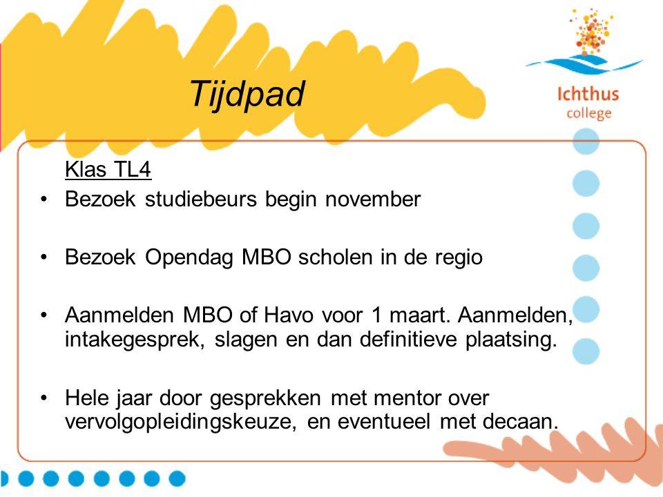 Tijdpad Klas TL4 Bezoek studiebeurs begin november Bezoek Opendag MBO scholen in de regio Aanmelden MBO of Havo voor 1 maart. Aanmelden, intakegesprek