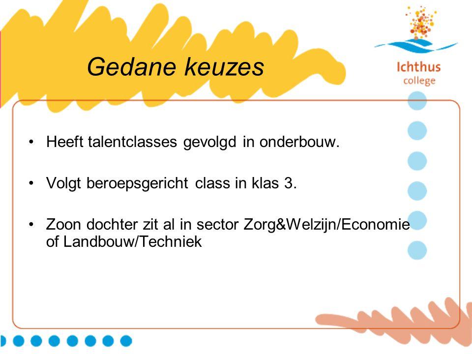 Gedane keuzes Heeft talentclasses gevolgd in onderbouw. Volgt beroepsgericht class in klas 3. Zoon dochter zit al in sector Zorg&Welzijn/Economie of L