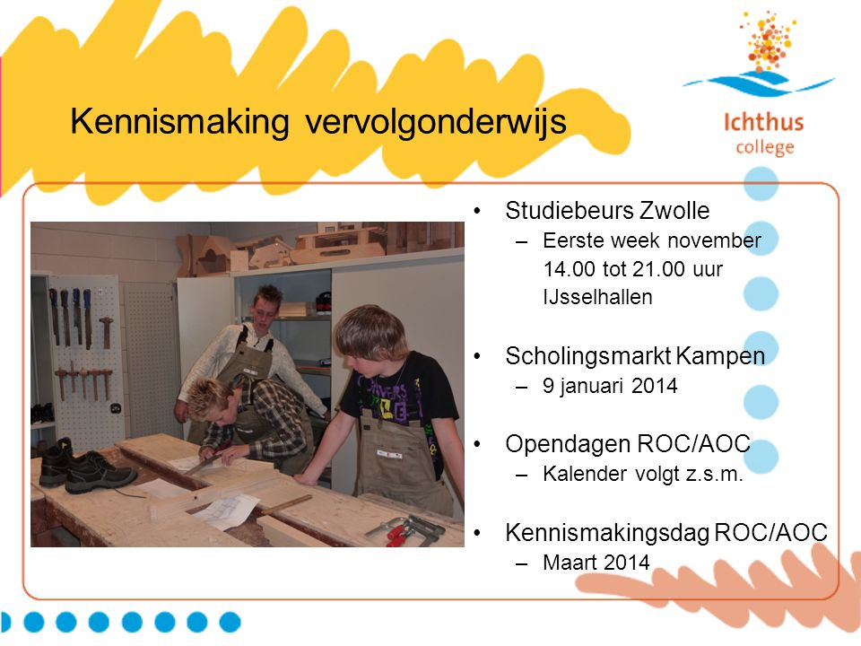 Kennismaking vervolgonderwijs Studiebeurs Zwolle –Eerste week november 14.00 tot 21.00 uur IJsselhallen Scholingsmarkt Kampen –9 januari 2014 Opendage