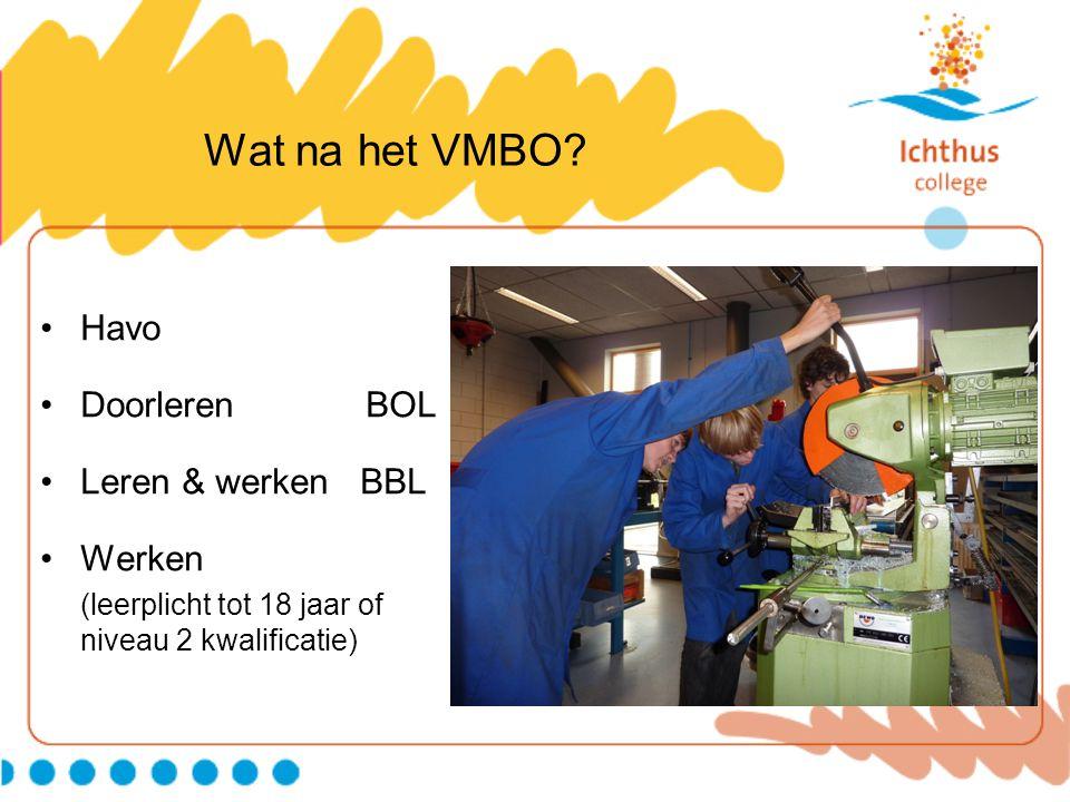 Wat na het VMBO? Havo Doorleren BOL Leren & werken BBL Werken (leerplicht tot 18 jaar of niveau 2 kwalificatie)