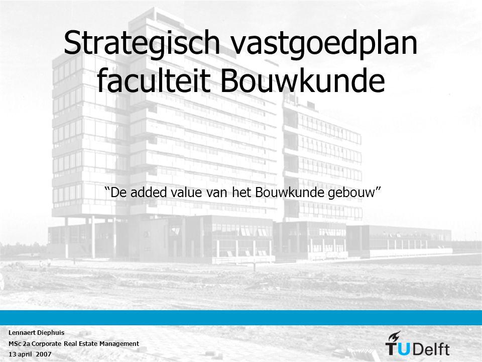"""Strategisch vastgoedplan faculteit Bouwkunde """"De added value van het Bouwkunde gebouw"""" Lennaert Diephuis MSc 2a Corporate Real Estate Management 13 ap"""