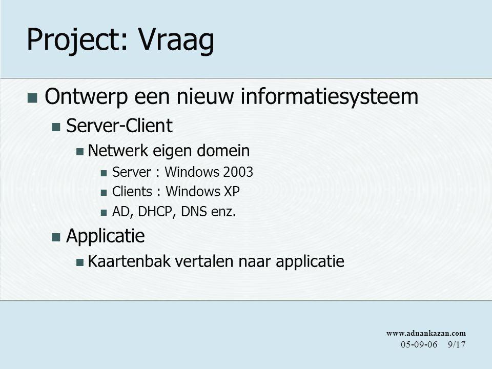 www.adnankazan.com 05-09-069/17 Project: Vraag Ontwerp een nieuw informatiesysteem Server-Client Netwerk eigen domein Server : Windows 2003 Clients : Windows XP AD, DHCP, DNS enz.