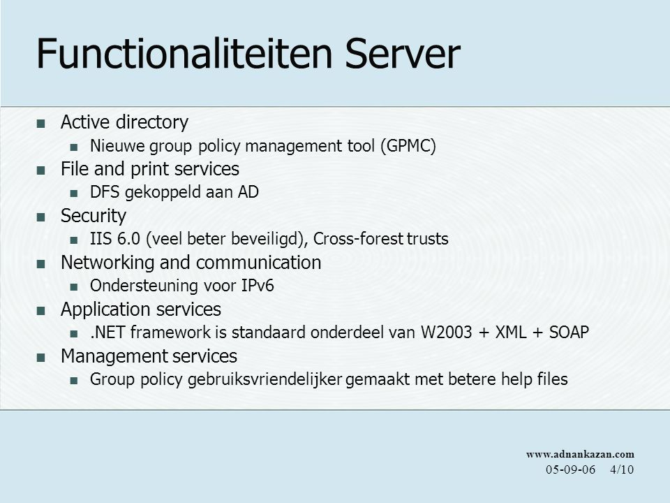 www.adnankazan.com 05-09-064/10 Functionaliteiten Server Active directory Nieuwe group policy management tool (GPMC) File and print services DFS gekoppeld aan AD Security IIS 6.0 (veel beter beveiligd), Cross-forest trusts Networking and communication Ondersteuning voor IPv6 Application services.NET framework is standaard onderdeel van W2003 + XML + SOAP Management services Group policy gebruiksvriendelijker gemaakt met betere help files