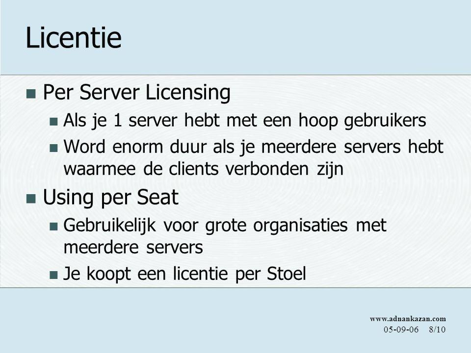www.adnankazan.com 05-09-068/10 Licentie Per Server Licensing Als je 1 server hebt met een hoop gebruikers Word enorm duur als je meerdere servers hebt waarmee de clients verbonden zijn Using per Seat Gebruikelijk voor grote organisaties met meerdere servers Je koopt een licentie per Stoel