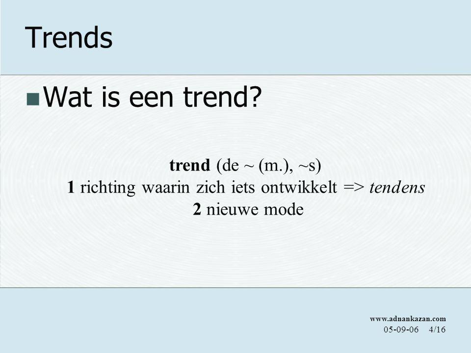www.adnankazan.com 05-09-064/16 Trends Wat is een trend? trend (de ~ (m.), ~s) 1 richting waarin zich iets ontwikkelt => tendens 2 nieuwe mode