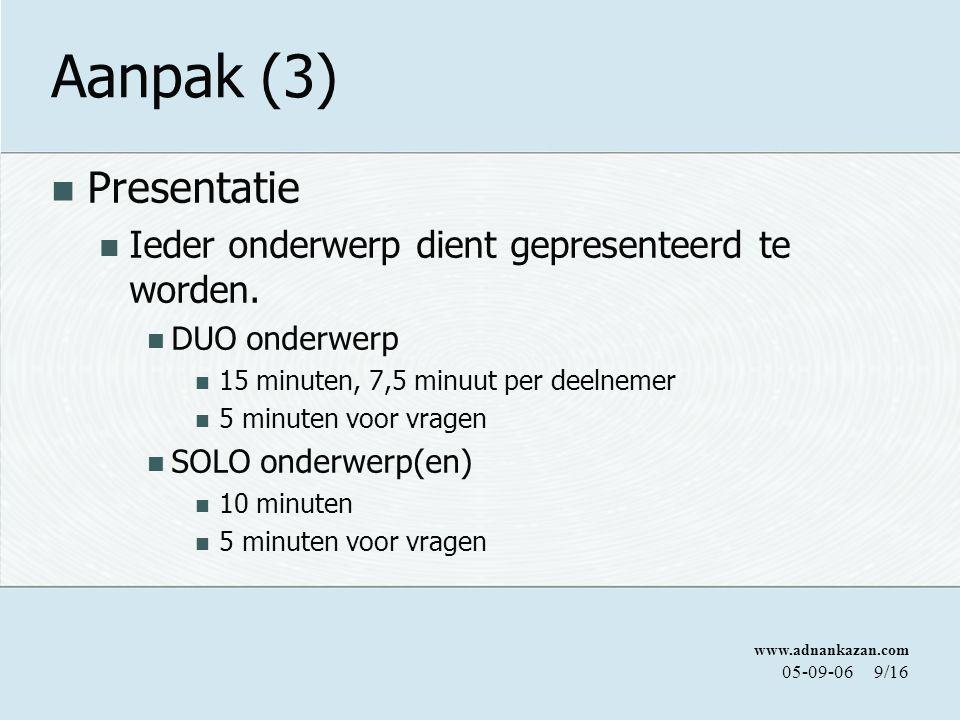 www.adnankazan.com 05-09-069/16 Aanpak (3) Presentatie Ieder onderwerp dient gepresenteerd te worden. DUO onderwerp 15 minuten, 7,5 minuut per deelnem